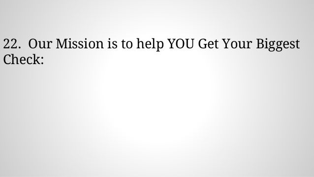 22. Our Mission is to help YOU Get Your Biggest Check: