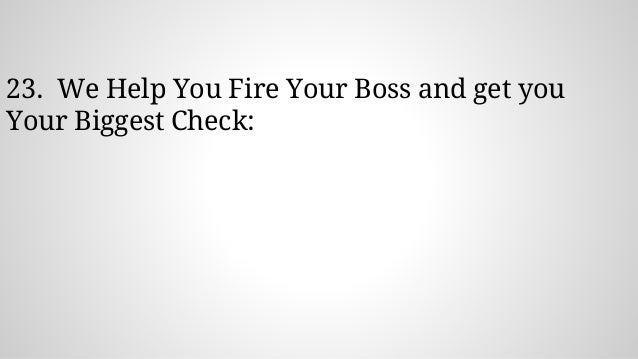 23. We Help You Fire Your Boss and get you Your Biggest Check: