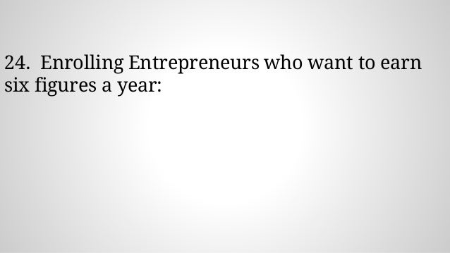 24. Enrolling Entrepreneurs who want to earn six figures a year: