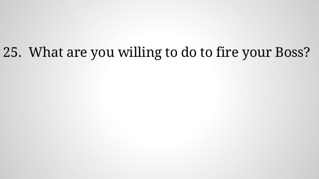 25. What are you willing to do to fire your Boss?