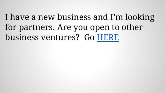 I have a new business and I'm looking for partners. Are you open to other business ventures? Go HERE