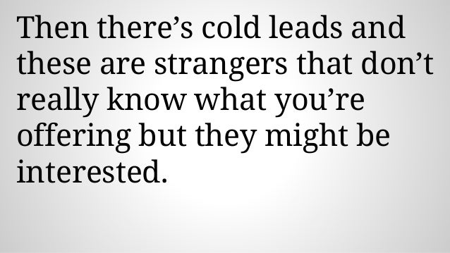 Then there's cold leads and these are strangers that don't really know what you're offering but they might be interested.