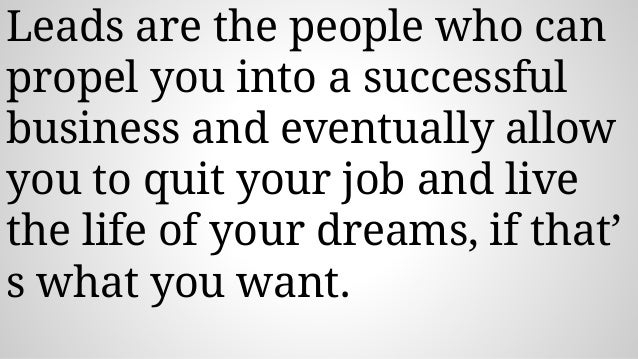 Leads are the people who can propel you into a successful business and eventually allow you to quit your job and live the ...