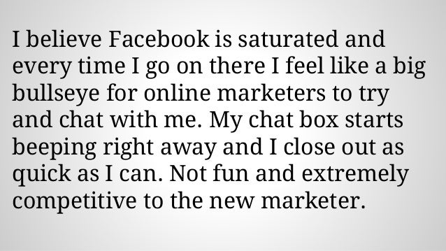 I believe Facebook is saturated and every time I go on there I feel like a big bullseye for online marketers to try and ch...