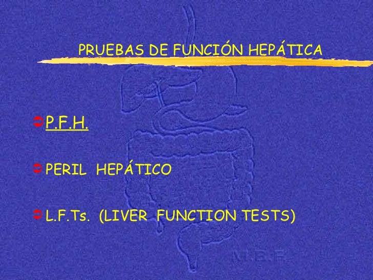 <ul><li>P.F.H. </li></ul><ul><li>PERIL  HEPÁTICO </li></ul><ul><li>L.F.Ts.  (LIVER  FUNCTION TESTS) </li></ul>PRUEBAS DE F...
