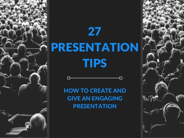 27 PRESENTATION TIPS HOW TO CREATE AND GIVE AN ENGAGING PRESENTATION