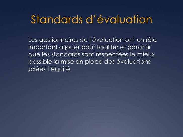 Standards d'évaluationLes gestionnaires de lévaluation ont un rôleimportant à jouer pour faciliter et garantirque les stan...