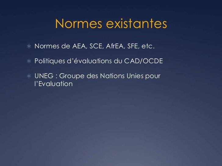 Normes existantes Normes de AEA, SCE, AfrEA, SFE, etc. Politiques d'évaluations du CAD/OCDE UNEG : Groupe des Nations U...
