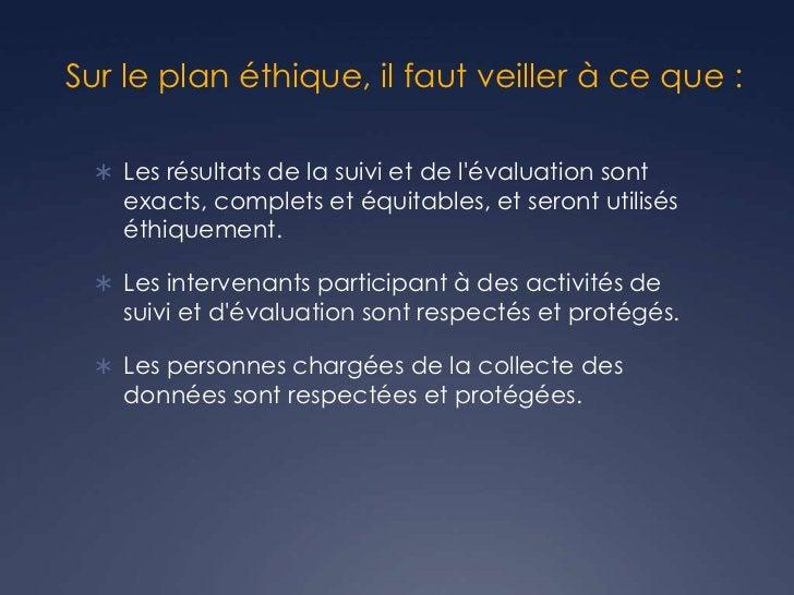 Sur le plan éthique, il faut veiller à ce que :  Les résultats de la suivi et de lévaluation sont    exacts, complets et ...