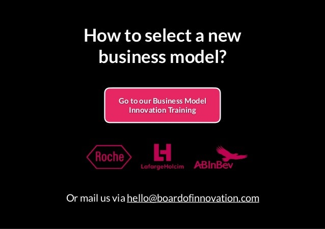 How to select a new business model? Go to our Business Model Innovation Training Or mail us via hello@boardofinnovation.com