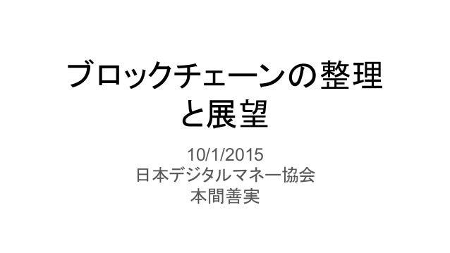 ブロックチェーンの整理 と展望 10/1/2015 日本デジタルマネー協会 本間善実
