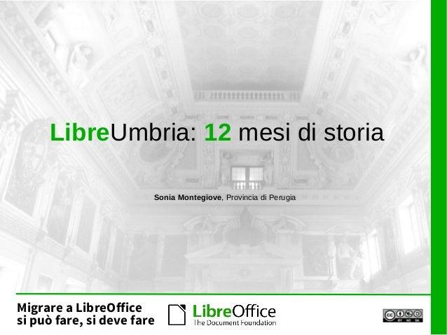 Migrare a LibreOffice si può fare, si deve fare LibreUmbria: 12 mesi di storia Sonia Montegiove, Provincia di Perugia