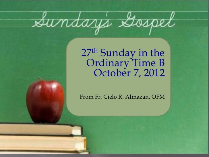 27th Sunday in the Ordinary Time B   October 7, 2012From Fr. Cielo R. Almazan, OFM