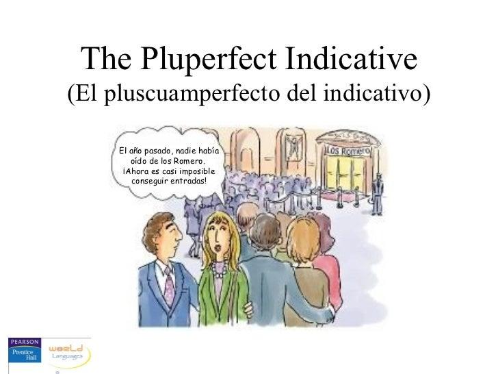 The Pluperfect Indicative(El pluscuamperfecto del indicativo)     El año pasado, nadie había        oído de los Romero.   ...