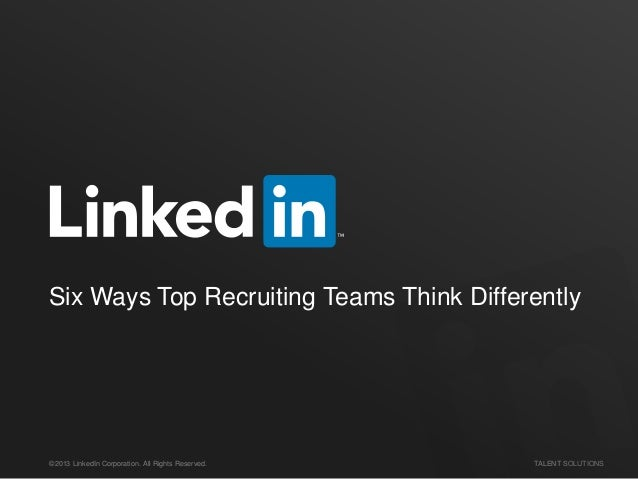 ©2013 LinkedIn Corporation. All Rights Reserved. TALENT SOLUTIONS Six Ways Top Recruiting Teams Think Differently