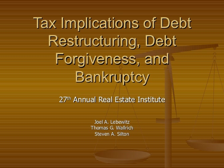 Tax Implications of Debt  Restructuring, Debt   Forgiveness, and      Bankruptcy   27th Annual Real Estate Institute      ...