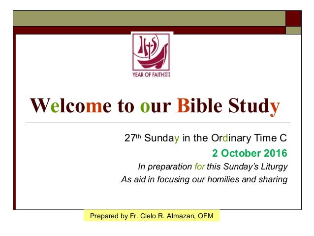 Welcome to our Bible Study 27th Sunday in the Ordinary Time C 2 October 2016 In preparation for this Sunday's Liturgy As a...