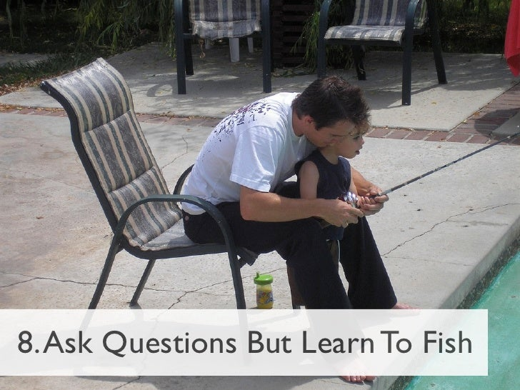 8. Ask Questions But Learn To Fish