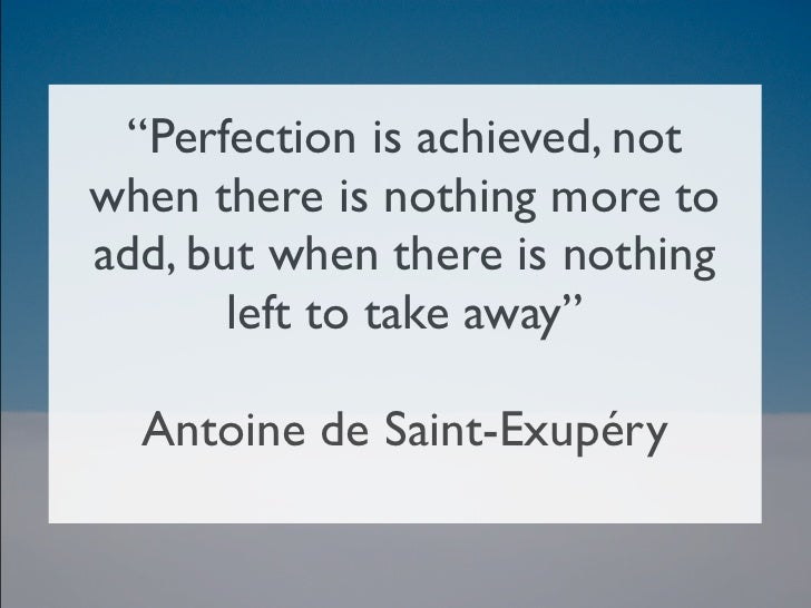 """Perfection is achieved, notwhen there is nothing more toadd, but when there is nothing       left to take away""   Antoine..."