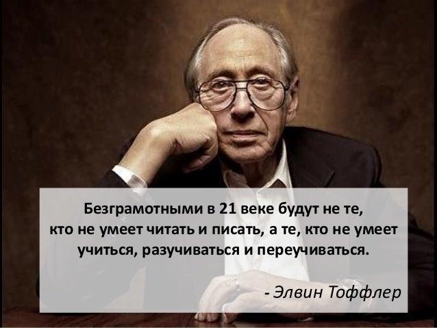 Безграмотными в 21 веке будут не те,кто не умеет читать и писать, а те, кто не умеет    учиться, разучиваться и переучиват...