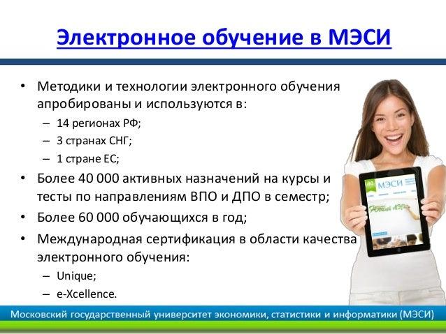 Электронное обучение в МЭСИ• Методики и технологии электронного обучения  апробированы и используются в:   – 14 регионах Р...