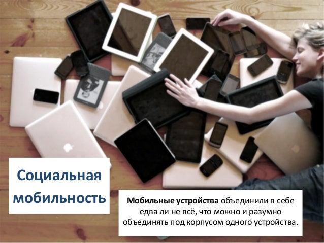 Социальнаямобильность    Мобильные устройства объединили в себе                 едва ли не всё, что можно и разумно       ...