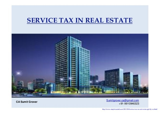 SERVICE TAX IN REAL ESTATE Sumitgrover.ca@gmail.com +91-9910946323 CA Sumit Grover http://www.simpletaxindia.net/2013/08/s...