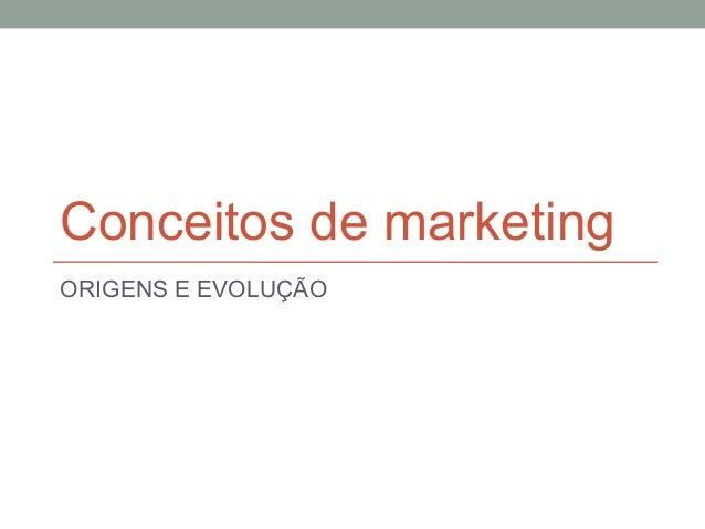 Conceitos de marketing ORIGENS E EVOLUÇÃO