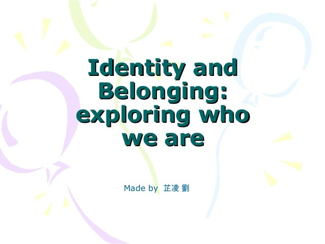 Identity andIdentity andBelonging:Belonging:exploring whoexploring whowe arewe areMade by 芷凌 劉