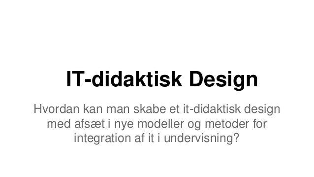 IT-didaktisk Design Hvordan kan man skabe et it-didaktisk design med afsæt i nye modeller og metoder for integration af it...