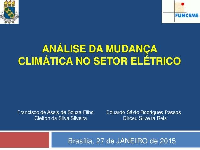 ANÁLISE DA MUDANÇA CLIMÁTICA NO SETOR ELÉTRICO Brasília, 27 de JANEIRO de 2015 Francisco de Assis de Souza Filho Eduardo S...