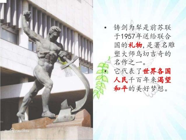 • 铸剑为犁是前苏联 于1957年送给联合 国的礼物,是著名雕 塑大师乌切吉奇的 名作之一。 • 它代表了世界各国 人民千百年来渴望 和平的美好梦想。