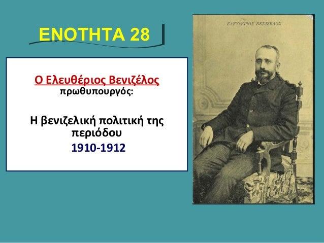 Ο Ελευθέριος Βενιζέλος πρωθυπουργός: Η βενιζελική πολιτική της περιόδου 1910-1912 ΕΝΟΤΗΤΑ 28ΕΝΟΤΗΤΑ 28