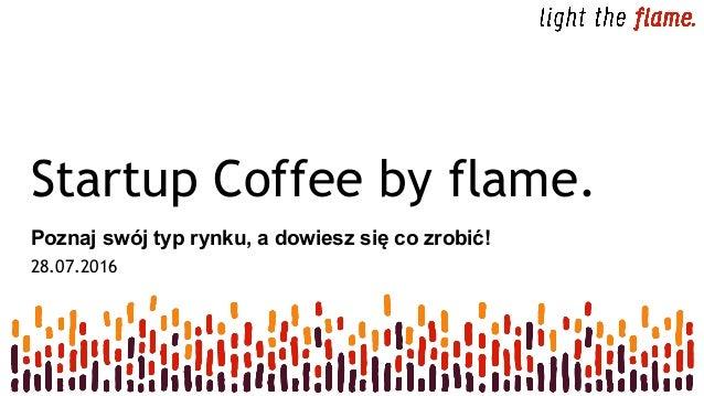 Startup Coffee by flame. Poznaj swój typ rynku, a dowiesz się co zrobić! 28.07.2016