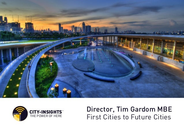 CITY-INSIGHTS TM THE POWER OF HERE Director, Tim Gardom MBE First Cities to Future Cities