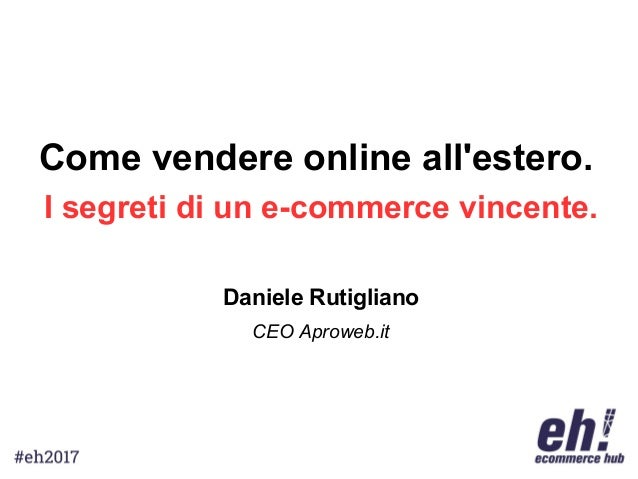 Come vendere online all'estero. I segreti di un e-commerce vincente. Daniele Rutigliano CEO Aproweb.it
