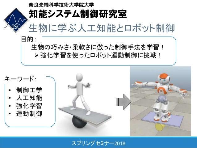 スプリングセミナー2018 生物に学ぶ人工知能とロボット制御 生物の巧みさ・柔軟さに倣った制御手法を学習! 強化学習を使ったロボット運動制御に挑戦! 目的: • 制御工学 • 人工知能 • 強化学習 • 運動制御 キーワード: