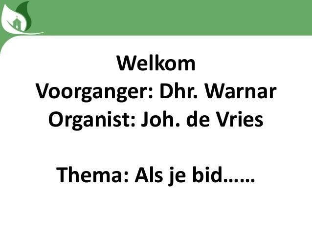 Welkom Voorganger: Dhr. Warnar Organist: Joh. de Vries Thema: Als je bid……