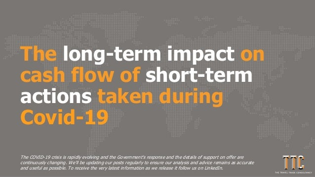 The long-term impact on cash flow of short-term actions taken during Covid-19 The COVID-19 crisis is rapidly evolving and ...