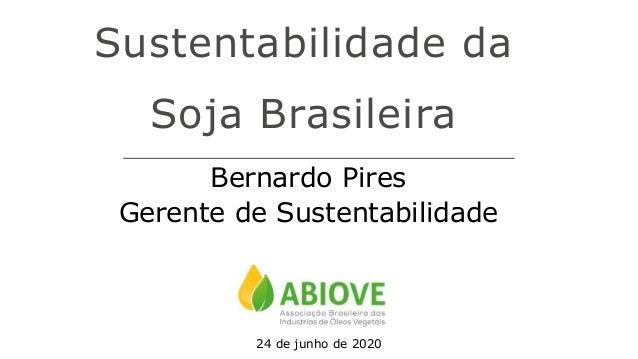 Sustentabilidade da Soja Brasileira Bernardo Pires Gerente de Sustentabilidade 24 de junho de 2020
