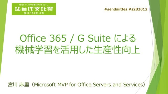 Office 365 / G Suite による 機械学習を活用した生産性向上 宮川 麻里(Microsoft MVP for Office Servers and Services) #sendaiitfes #s282012
