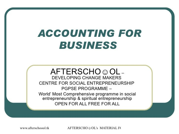 ACCOUNTING FOR BUSINESS  AFTERSCHO☺OL  – DEVELOPING CHANGE MAKERS  CENTRE FOR SOCIAL ENTREPRENEURSHIP  PGPSE PROGRAMME –  ...