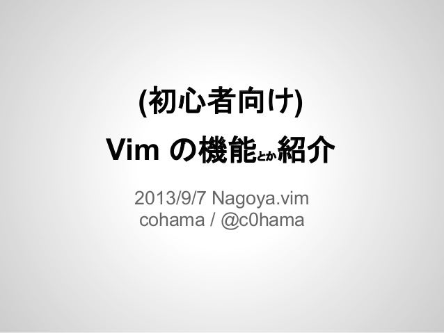 (初心者向け) Vim の機能とか紹介 2013/9/7 Nagoya.vim cohama / @c0hama