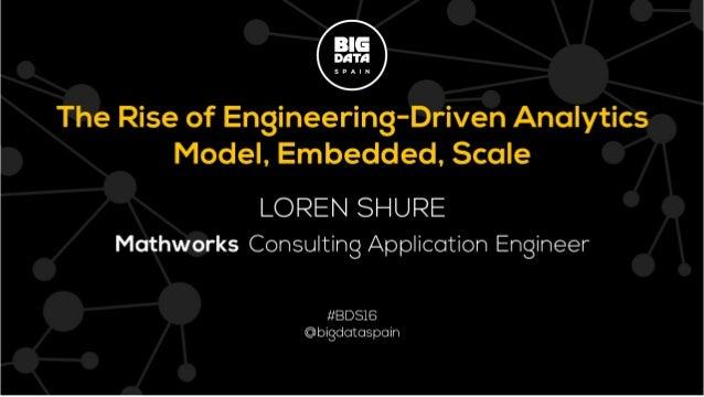 1 BIG DATA SPAIN 2016 © 2016 The MathWorks, Inc. Big Data Spain 2016 The Rise of Engineering-Driven Analytics Loren Shure ...