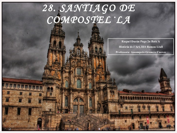 28. SANTIAGO DE COMPOSTEL·LA Raquel Durán Puga 2n Batx A Història de l'Art, IES Ramon Llull Professora: Assumpció Granero ...