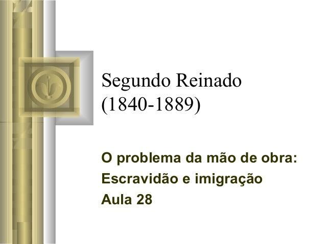 Segundo Reinado(1840-1889)O problema da mão de obra:Escravidão e imigraçãoAula 28