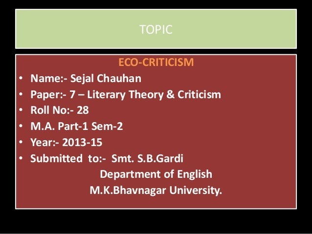 TOPIC ECO-CRITICISM • Name:- Sejal Chauhan • Paper:- 7 – Literary Theory & Criticism • Roll No:- 28 • M.A. Part-1 Sem-2 • ...