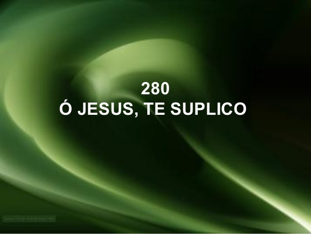 280 Ó JESUS, TE SUPLICO