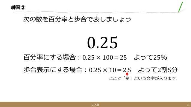 練習② ここで「割」という文字が入ります。 0.25 百分率にする場合:0.25 × 100=25 よって25% 歩合表示にする場合:0.25 × 10=2.5 よって2割5分 次の数を百分率と歩合で表しましょう 大人塾 11