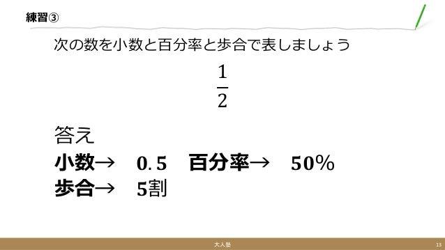 練習③ 1 2 答え 小数→ 𝟎. 𝟓 百分率→ 𝟓𝟎% 歩合→ 𝟓割 次の数を小数と百分率と歩合で表しましょう 大人塾 13